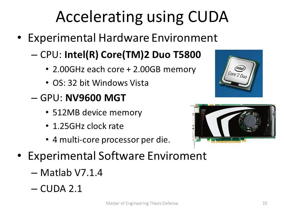 Accelerating using CUDA Experimental Hardware Environment – CPU: Intel(R) Core(TM)2 Duo T5800 2.00GHz each core + 2.00GB memory OS: 32 bit Windows Vista – GPU: NV9600 MGT 512MB device memory 1.25GHz clock rate 4 multi-core processor per die.