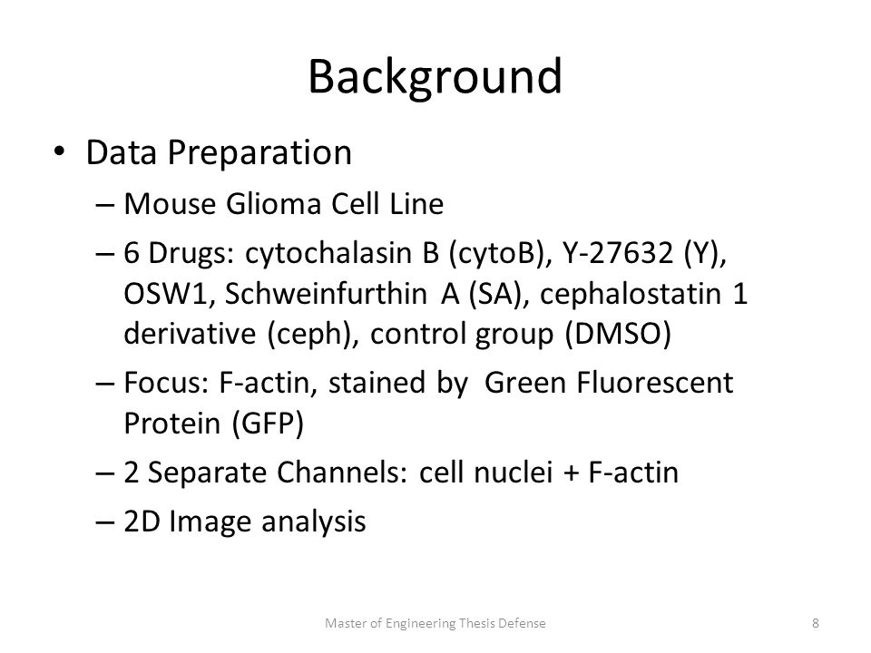 Background Data Preparation – Mouse Glioma Cell Line – 6 Drugs: cytochalasin B (cytoB), Y-27632 (Y), OSW1, Schweinfurthin A (SA), cephalostatin 1 derivative (ceph), control group (DMSO) – Focus: F-actin, stained by Green Fluorescent Protein (GFP) – 2 Separate Channels: cell nuclei + F-actin – 2D Image analysis Master of Engineering Thesis Defense8