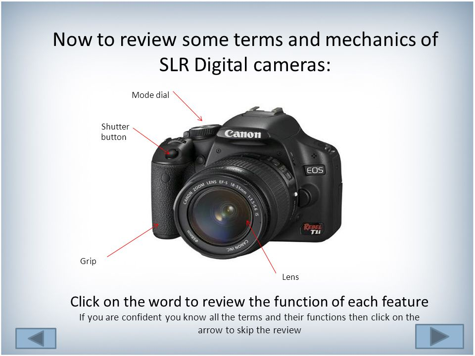 Now to review some terms and mechanics of SLR Digital cameras: Click on the word to review the function of each feature If you are confident you know all the terms and their functions then click on the arrow to skip the review button Mode dial Shutter Grip Lens