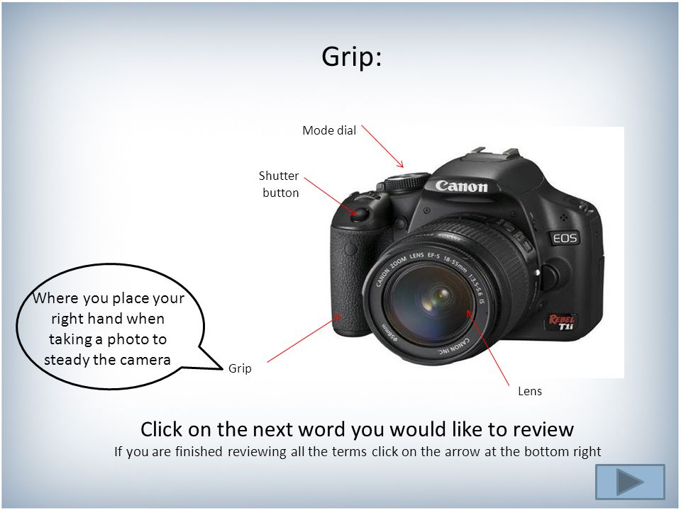 Grip: Click on the next word you would like to review If you are finished reviewing all the terms click on the arrow at the bottom right Where you place your right hand when taking a photo to steady the camera button Mode dial Shutter Grip Lens