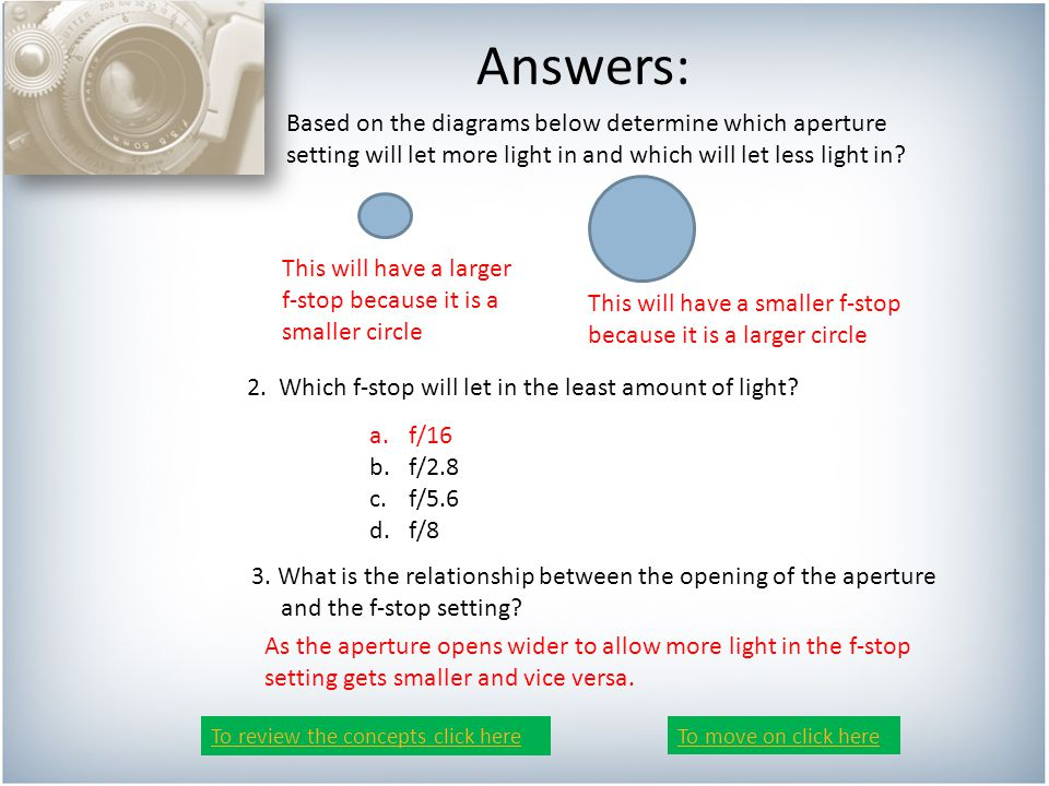 Answers: 1.Based on the diagrams below determine which aperture setting will let more light in and which will let less light in.