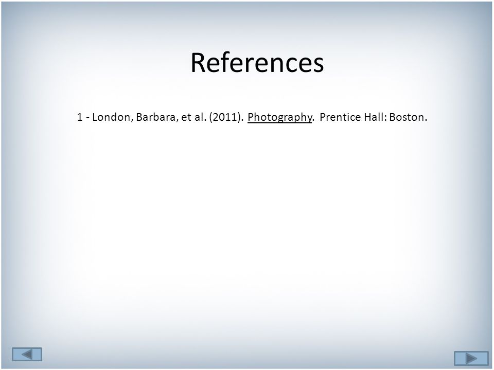 References 1 - London, Barbara, et al. (2011). Photography. Prentice Hall: Boston.