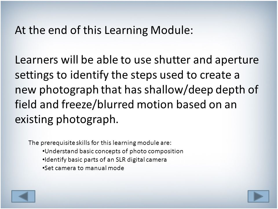 At the end of this Learning Module: Learners will be able to use shutter and aperture settings to identify the steps used to create a new photograph that has shallow/deep depth of field and freeze/blurred motion based on an existing photograph.