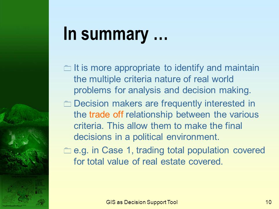 GIS as Decision Support Tool9  In the real world, decision making problems rarely collapse into a net single objective.