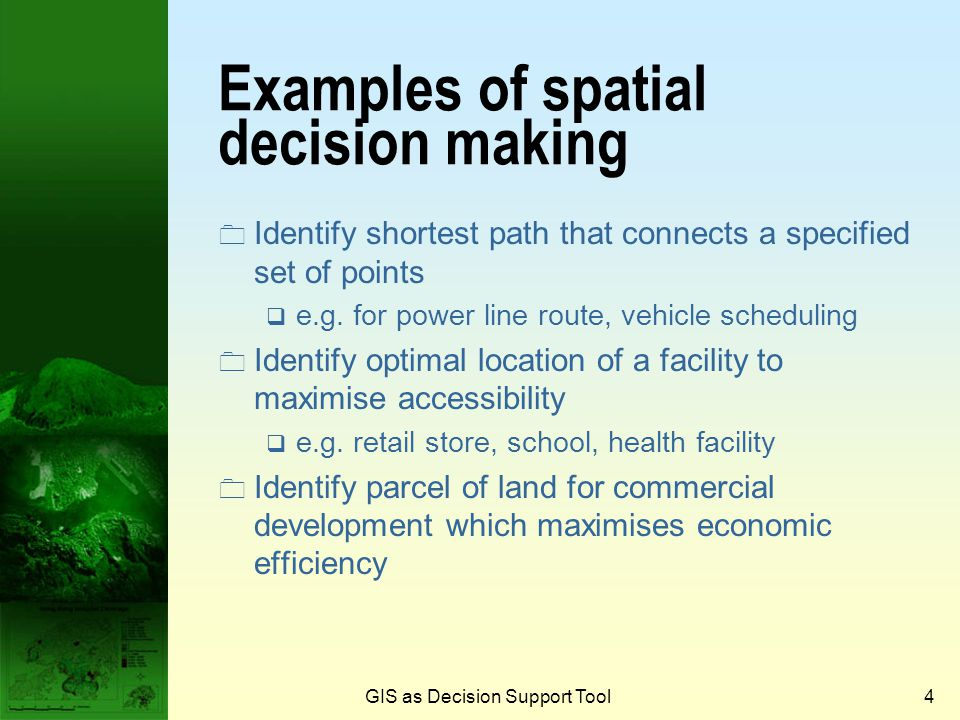 GIS as Decision Support Tool3 Spatial decision making  Spatial decision making is a process in decision making based on spatial relationships and phe