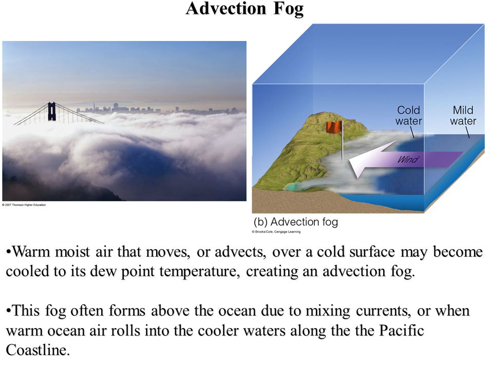 Advection Fog Warm moist air that moves, or advects, over a cold surface may become cooled to its dew point temperature, creating an advection fog.War