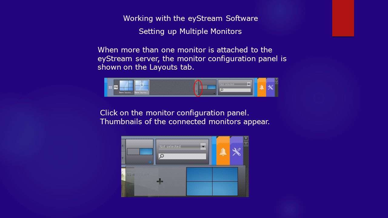 Working with the eyStream Software Setting up Multiple Monitors When more than one monitor is attached to the eyStream server, the monitor configuration panel is shown on the Layouts tab.