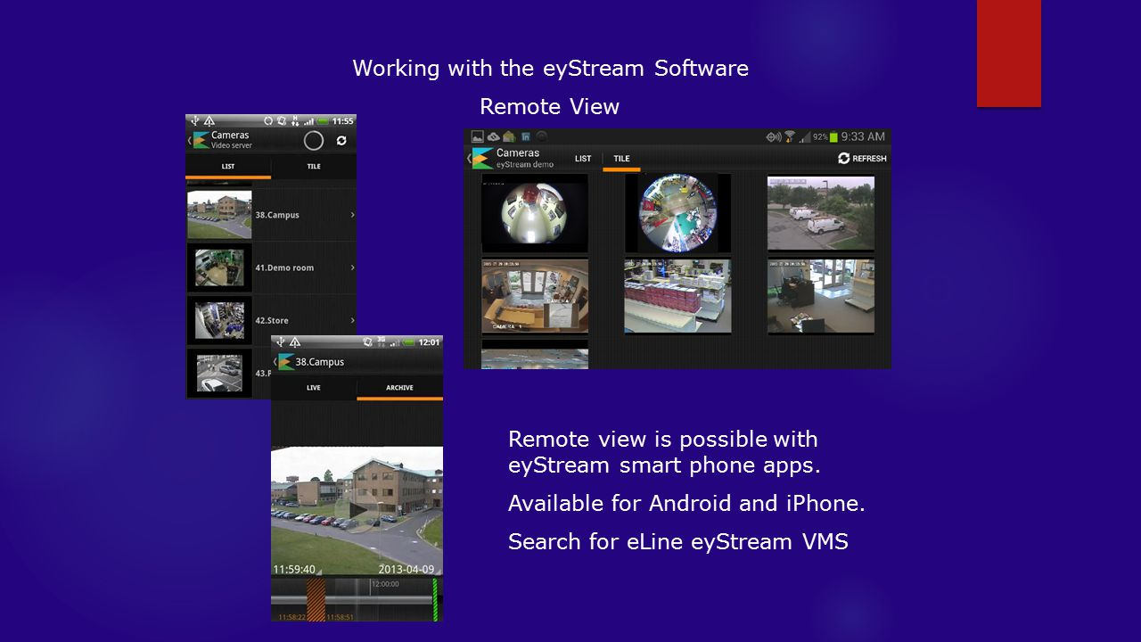 Working with the eyStream Software Remote View Remote view is possible with eyStream smart phone apps.