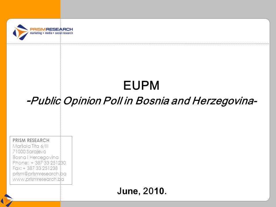 EUPM - Public Opinion Poll in Bosnia and Herzegovina- J une, 20 10. PRISM RESEARCH Maršala Tita 6/III 71000 Sarajevo Bosna i Hercegovina Phone: + 387
