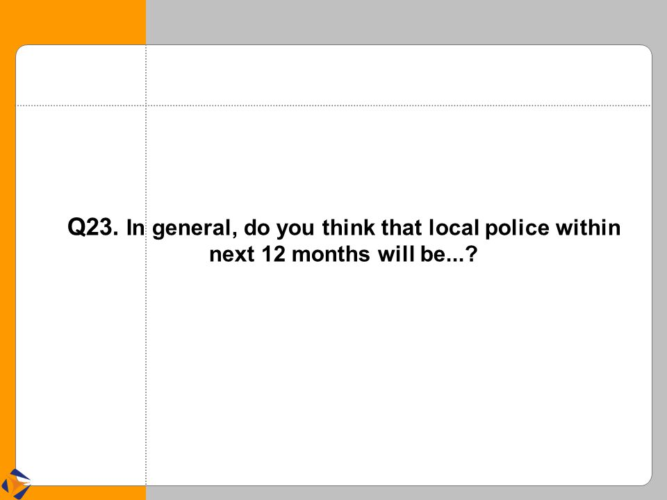 Q23. In general, do you think that local police within next 12 months will be...?