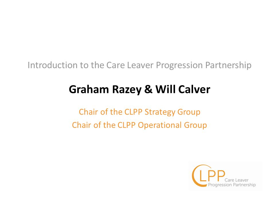 Graham Razey & Will Calver Chair of the CLPP Strategy Group Chair of the CLPP Operational Group Introduction to the Care Leaver Progression Partnership