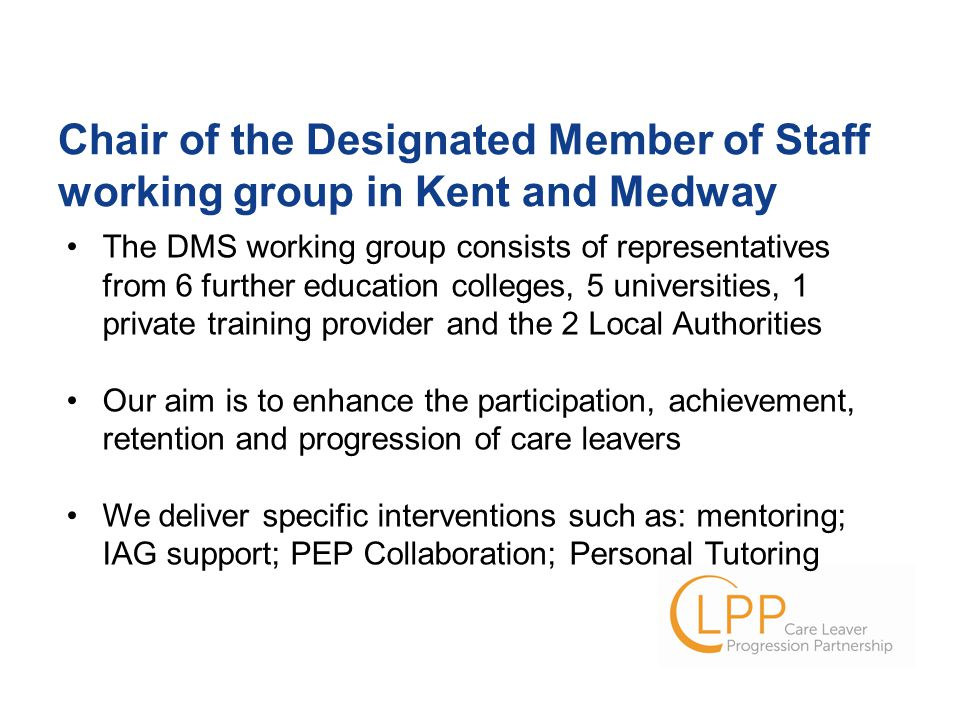 The DMS working group consists of representatives from 6 further education colleges, 5 universities, 1 private training provider and the 2 Local Authorities Our aim is to enhance the participation, achievement, retention and progression of care leavers We deliver specific interventions such as: mentoring; IAG support; PEP Collaboration; Personal Tutoring Chair of the Designated Member of Staff working group in Kent and Medway