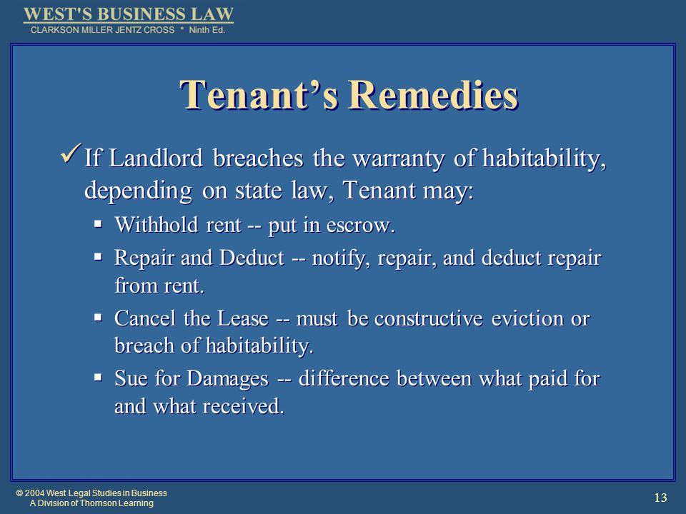 © 2004 West Legal Studies in Business A Division of Thomson Learning 13 Tenant's Remedies If Landlord breaches the warranty of habitability, depending on state law, Tenant may:  Withhold rent -- put in escrow.