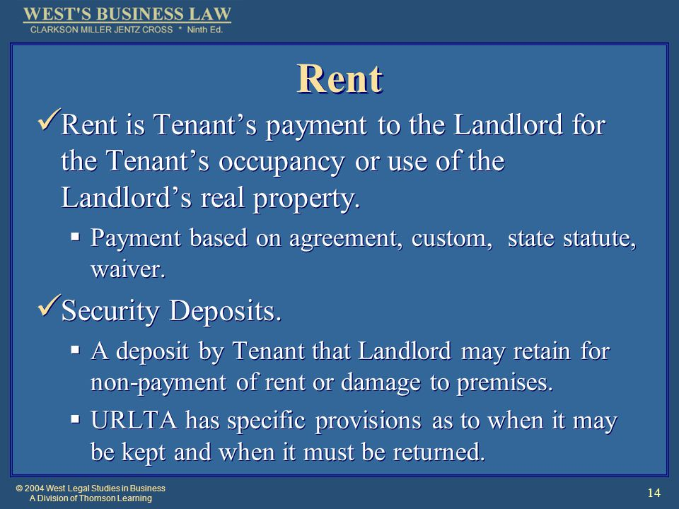 © 2004 West Legal Studies in Business A Division of Thomson Learning 14 Rent Rent is Tenant's payment to the Landlord for the Tenant's occupancy or use of the Landlord's real property.