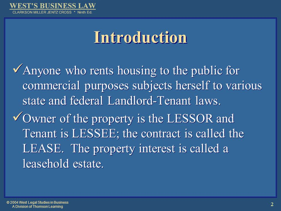 © 2004 West Legal Studies in Business A Division of Thomson Learning 2 Introduction Anyone who rents housing to the public for commercial purposes subjects herself to various state and federal Landlord-Tenant laws.
