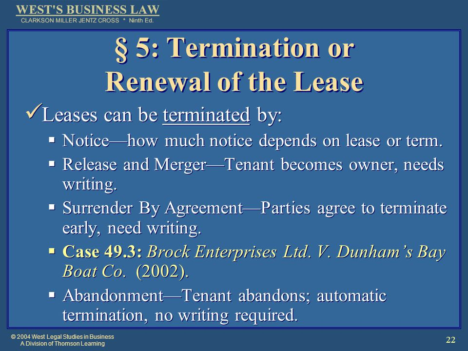© 2004 West Legal Studies in Business A Division of Thomson Learning 22 § 5: Termination or Renewal of the Lease Leases can be terminated by:  Notice—how much notice depends on lease or term.