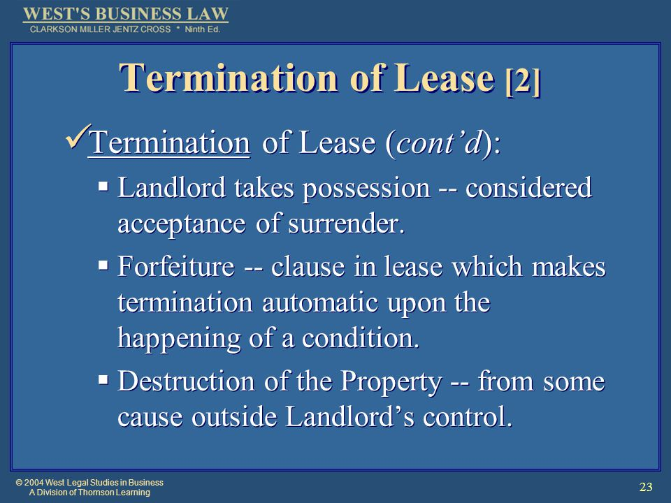 © 2004 West Legal Studies in Business A Division of Thomson Learning 23 Termination of Lease [2] Termination of Lease (cont'd):  Landlord takes possession -- considered acceptance of surrender.