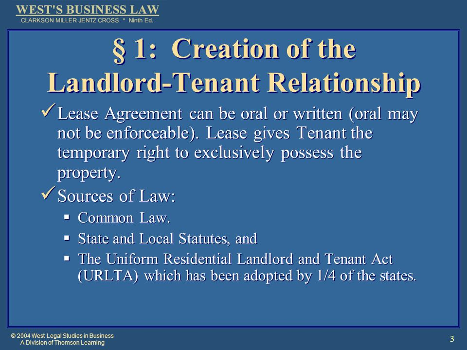 © 2004 West Legal Studies in Business A Division of Thomson Learning 3 § 1: Creation of the Landlord-Tenant Relationship Lease Agreement can be oral or written (oral may not be enforceable).