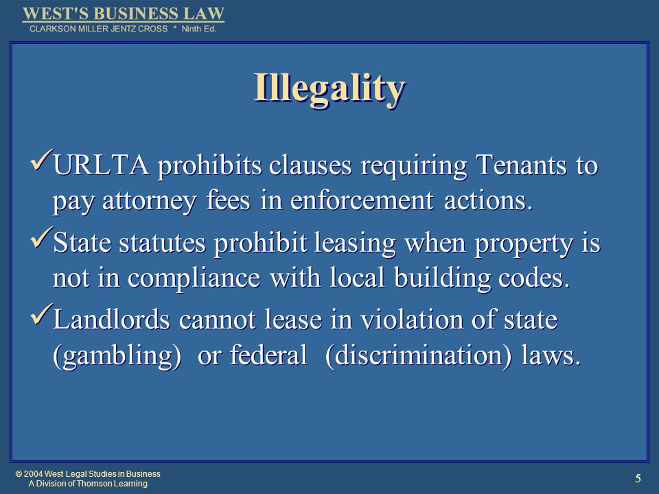 © 2004 West Legal Studies in Business A Division of Thomson Learning 5 Illegality URLTA prohibits clauses requiring Tenants to pay attorney fees in enforcement actions.