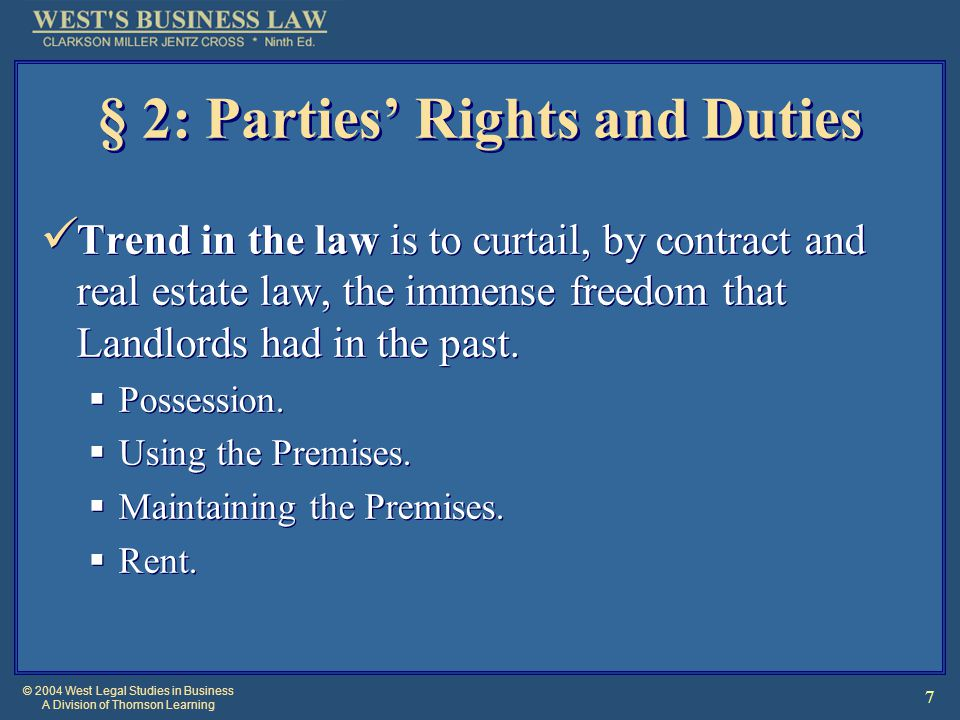 © 2004 West Legal Studies in Business A Division of Thomson Learning 7 § 2: Parties' Rights and Duties Trend in the law is to curtail, by contract and real estate law, the immense freedom that Landlords had in the past.