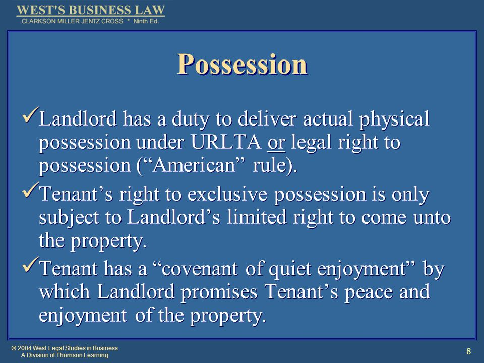 © 2004 West Legal Studies in Business A Division of Thomson Learning 8 Possession Landlord has a duty to deliver actual physical possession under URLTA or legal right to possession ( American rule).