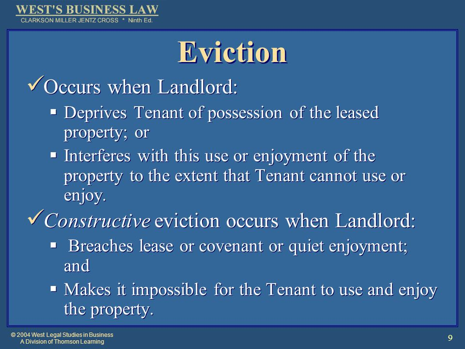 © 2004 West Legal Studies in Business A Division of Thomson Learning 9 Eviction Occurs when Landlord:  Deprives Tenant of possession of the leased property; or  Interferes with this use or enjoyment of the property to the extent that Tenant cannot use or enjoy.