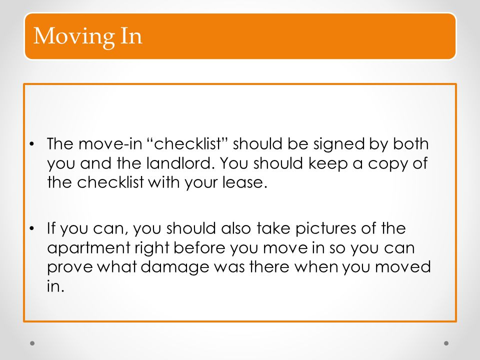 """Moving In The move-in """"checklist"""" should be signed by both you and the landlord. You should keep a copy of the checklist with your lease. If you can,"""