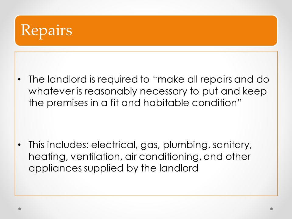 """Repairs The landlord is required to """"make all repairs and do whatever is reasonably necessary to put and keep the premises in a fit and habitable cond"""