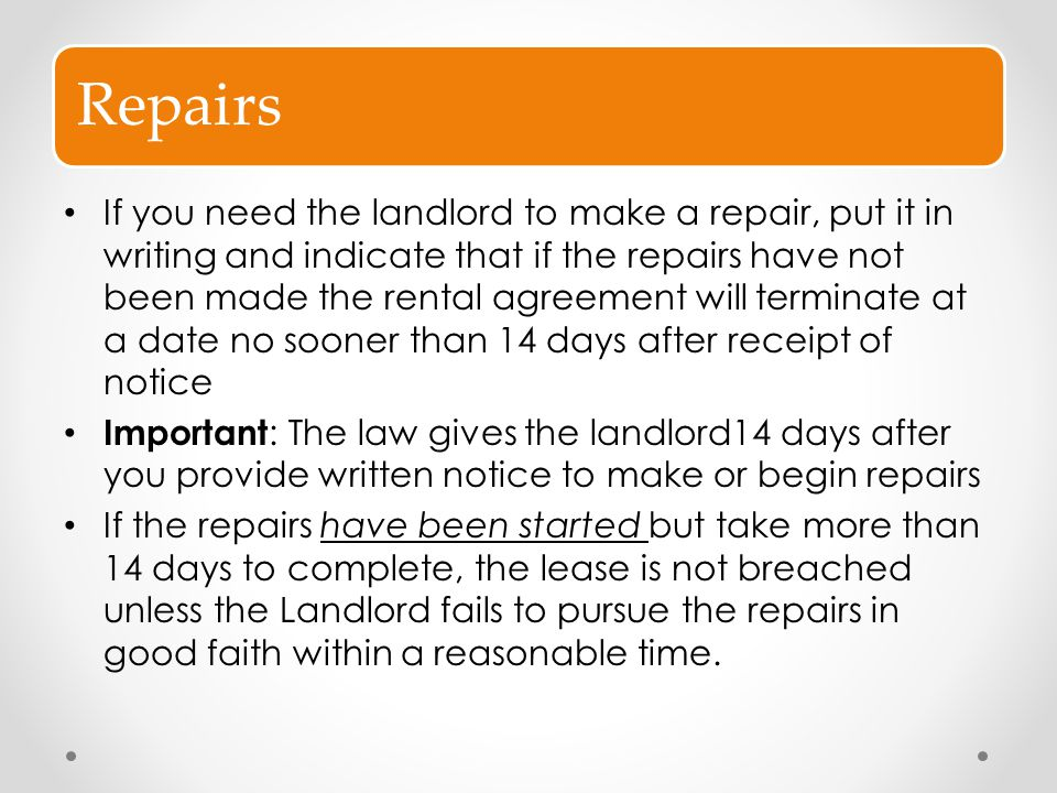 Repairs If you need the landlord to make a repair, put it in writing and indicate that if the repairs have not been made the rental agreement will ter