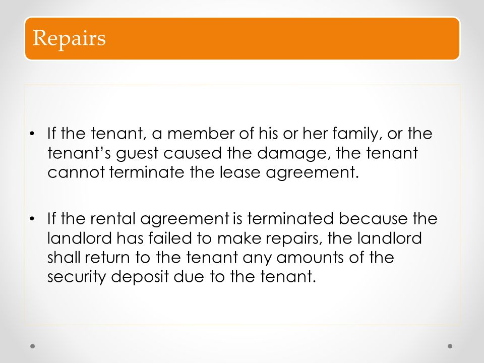 Repairs If the tenant, a member of his or her family, or the tenant's guest caused the damage, the tenant cannot terminate the lease agreement. If the