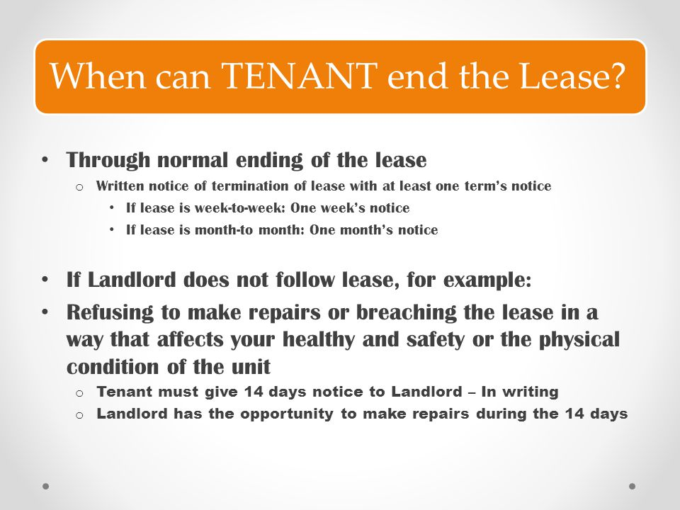 When can TENANT end the Lease? Through normal ending of the lease o Written notice of termination of lease with at least one term's notice If lease is
