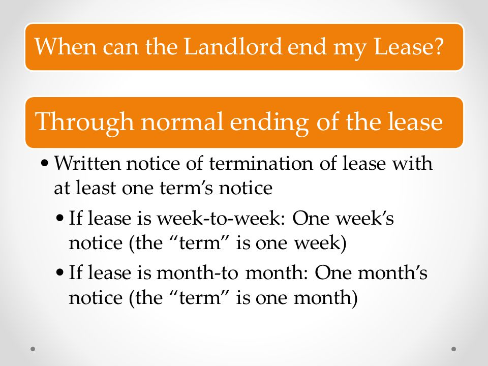 When can the Landlord end my Lease? Through normal ending of the lease Written notice of termination of lease with at least one term's notice If lease