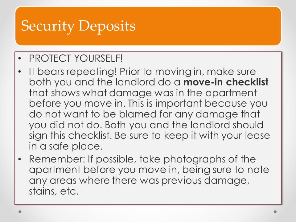 Security Deposits PROTECT YOURSELF! It bears repeating! Prior to moving in, make sure both you and the landlord do a move-in checklist that shows what