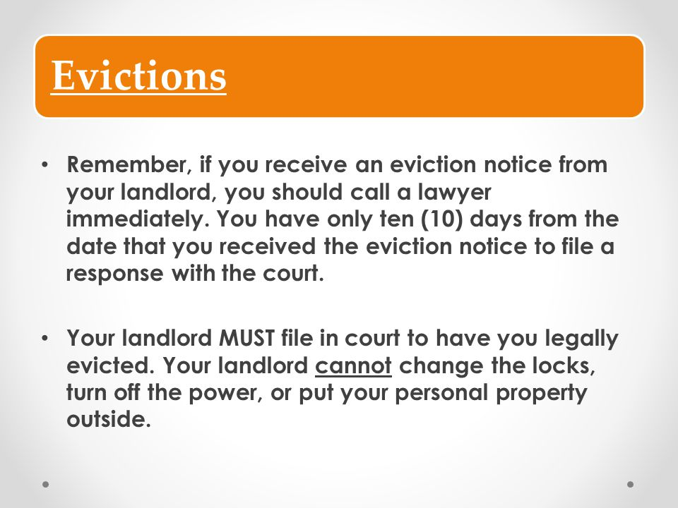 Evictions Remember, if you receive an eviction notice from your landlord, you should call a lawyer immediately. You have only ten (10) days from the d
