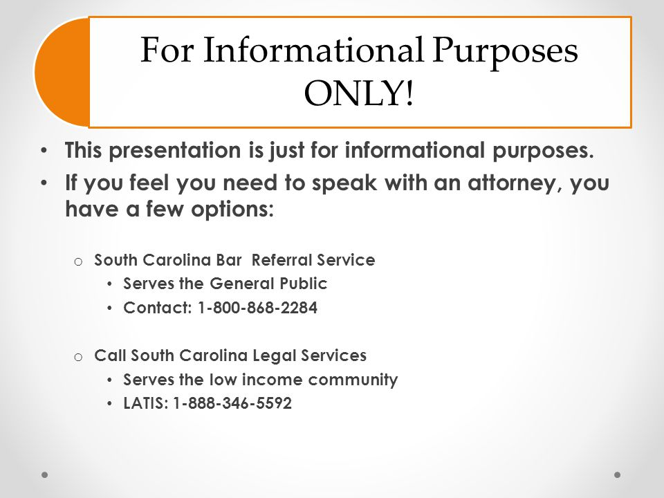 For Informational Purposes ONLY! This presentation is just for informational purposes. If you feel you need to speak with an attorney, you have a few