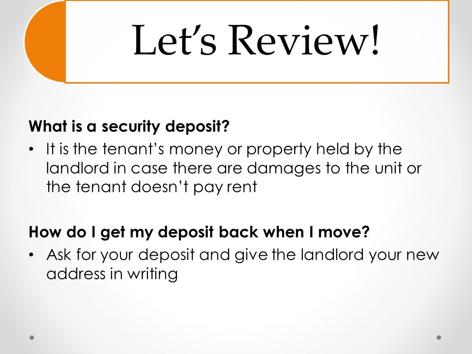 Let's Review! What is a security deposit? It is the tenant's money or property held by the landlord in case there are damages to the unit or the tenan