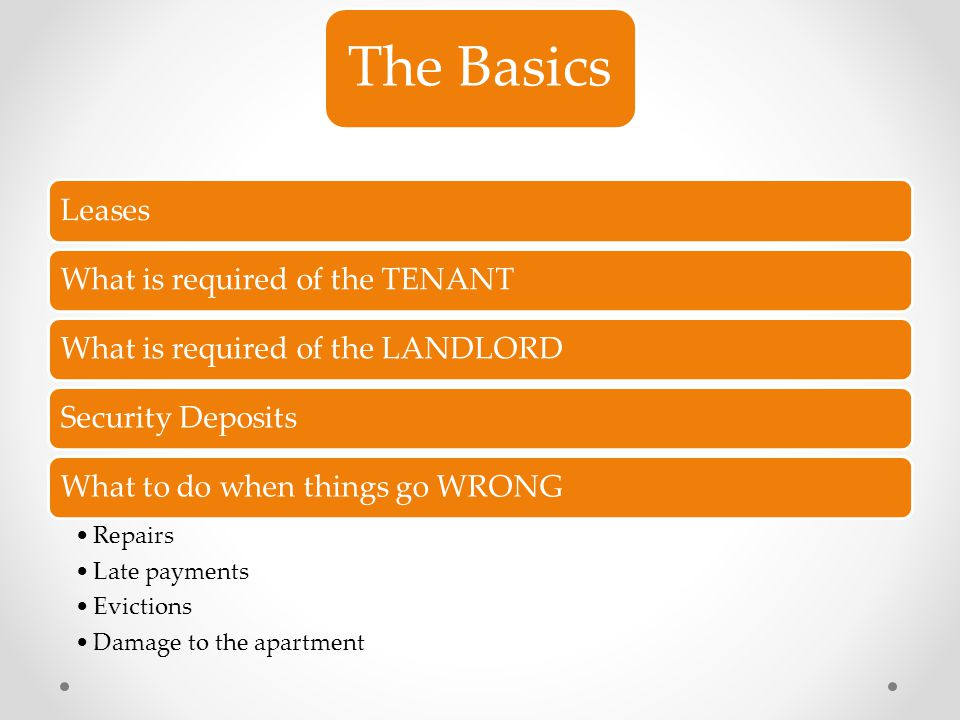 The Basics LeasesWhat is required of the TENANTWhat is required of the LANDLORDSecurity DepositsWhat to do when things go WRONG Repairs Late payments