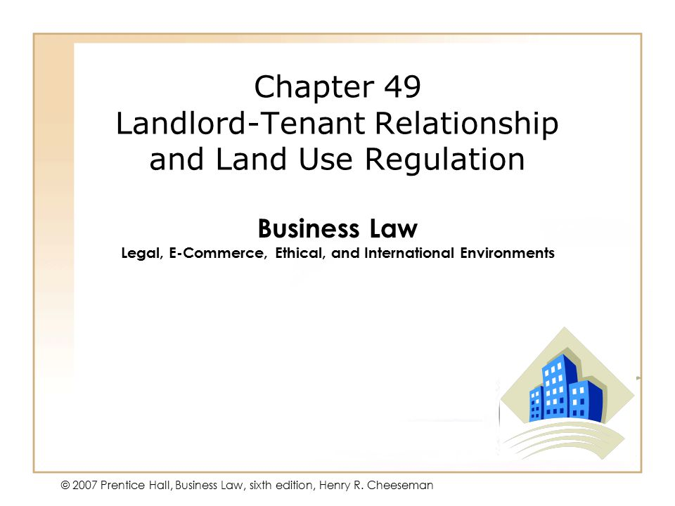 50 - 1 © 2007 Prentice Hall, Business Law, sixth edition, Henry R. Cheeseman Chapter 49 Landlord-Tenant Relationship and Land Use Regulation Business