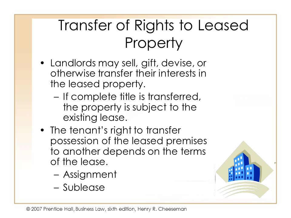 50 - 17 © 2007 Prentice Hall, Business Law, sixth edition, Henry R. Cheeseman Transfer of Rights to Leased Property Landlords may sell, gift, devise,