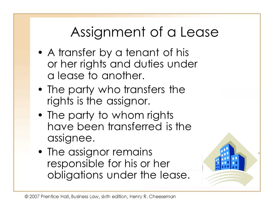 50 - 18 © 2007 Prentice Hall, Business Law, sixth edition, Henry R. Cheeseman Assignment of a Lease A transfer by a tenant of his or her rights and du