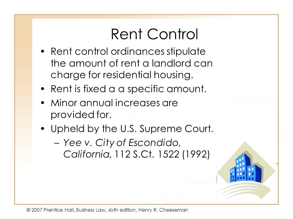 50 - 20 © 2007 Prentice Hall, Business Law, sixth edition, Henry R. Cheeseman Rent Control Rent control ordinances stipulate the amount of rent a land