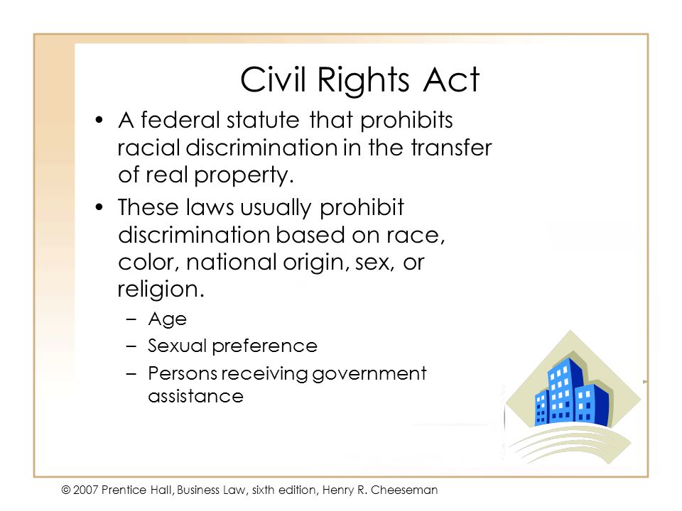 50 - 25 © 2007 Prentice Hall, Business Law, sixth edition, Henry R. Cheeseman Civil Rights Act A federal statute that prohibits racial discrimination