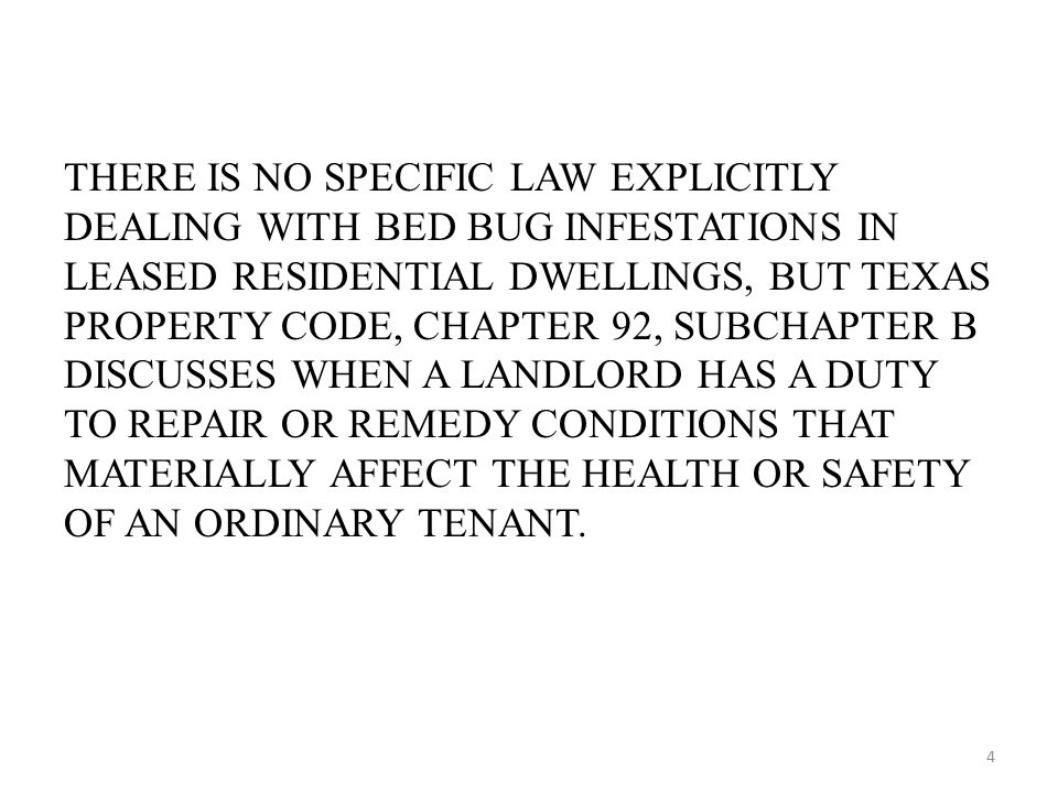 THERE IS NO SPECIFIC LAW EXPLICITLY DEALING WITH BED BUG INFESTATIONS IN LEASED RESIDENTIAL DWELLINGS, BUT TEXAS PROPERTY CODE, CHAPTER 92, SUBCHAPTER