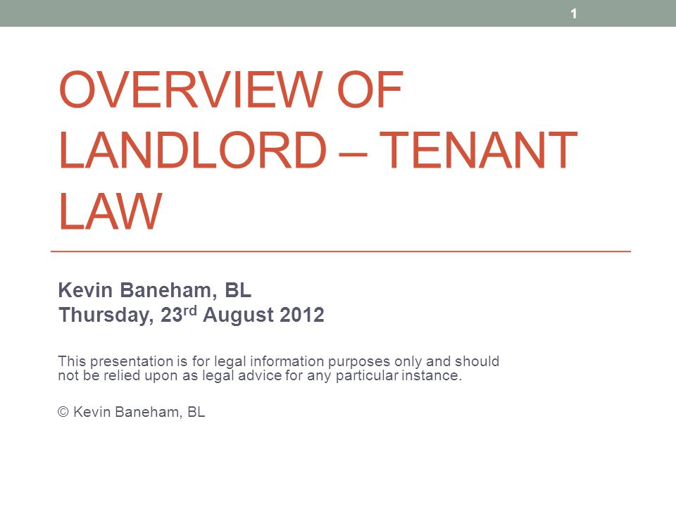 OVERVIEW OF LANDLORD – TENANT LAW Kevin Baneham, BL Thursday, 23 rd August 2012 This presentation is for legal information purposes only and should no