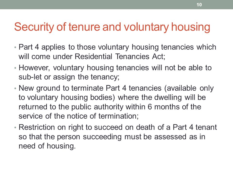 Security of tenure and voluntary housing Part 4 applies to those voluntary housing tenancies which will come under Residential Tenancies Act; However, voluntary housing tenancies will not be able to sub-let or assign the tenancy; New ground to terminate Part 4 tenancies (available only to voluntary housing bodies) where the dwelling will be returned to the public authority within 6 months of the service of the notice of termination; Restriction on right to succeed on death of a Part 4 tenant so that the person succeeding must be assessed as in need of housing.