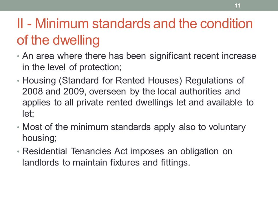 II - Minimum standards and the condition of the dwelling An area where there has been significant recent increase in the level of protection; Housing (Standard for Rented Houses) Regulations of 2008 and 2009, overseen by the local authorities and applies to all private rented dwellings let and available to let; Most of the minimum standards apply also to voluntary housing; Residential Tenancies Act imposes an obligation on landlords to maintain fixtures and fittings.