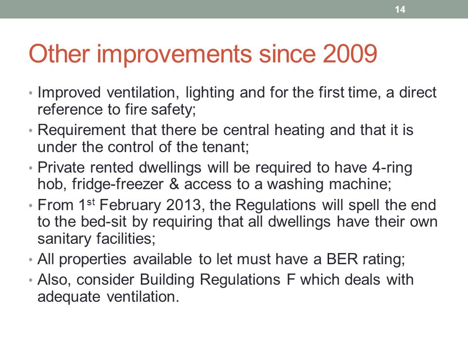 Other improvements since 2009 Improved ventilation, lighting and for the first time, a direct reference to fire safety; Requirement that there be central heating and that it is under the control of the tenant; Private rented dwellings will be required to have 4-ring hob, fridge-freezer & access to a washing machine; From 1 st February 2013, the Regulations will spell the end to the bed-sit by requiring that all dwellings have their own sanitary facilities; All properties available to let must have a BER rating; Also, consider Building Regulations F which deals with adequate ventilation.