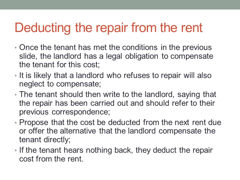 Deducting the repair from the rent Once the tenant has met the conditions in the previous slide, the landlord has a legal obligation to compensate the tenant for this cost; It is likely that a landlord who refuses to repair will also neglect to compensate; The tenant should then write to the landlord, saying that the repair has been carried out and should refer to their previous correspondence; Propose that the cost be deducted from the next rent due or offer the alternative that the landlord compensate the tenant directly; If the tenant hears nothing back, they deduct the repair cost from the rent.