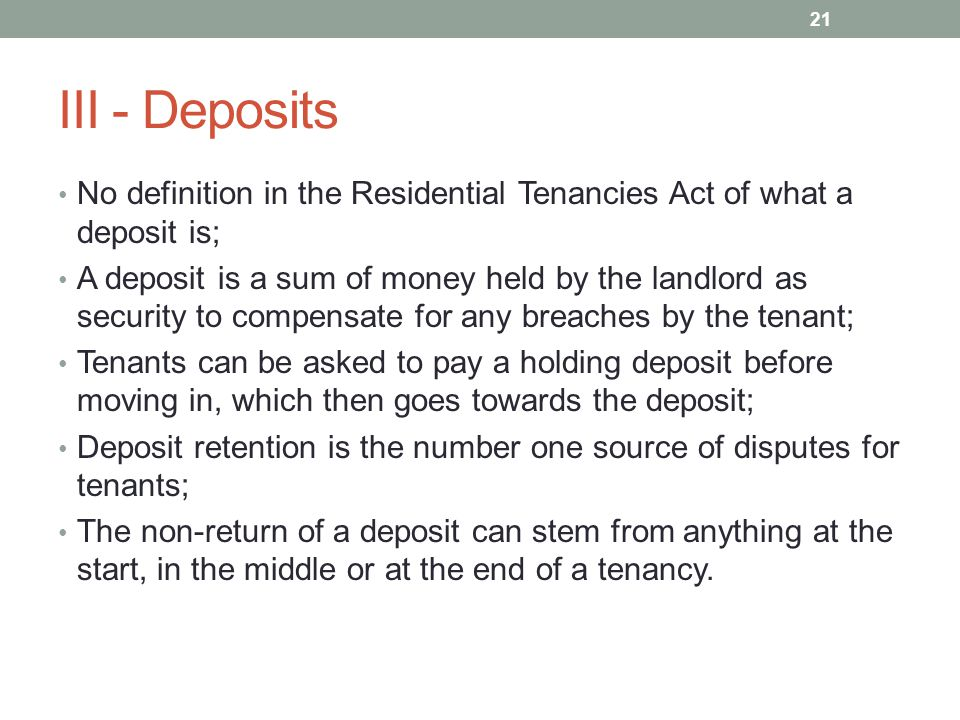 III - Deposits No definition in the Residential Tenancies Act of what a deposit is; A deposit is a sum of money held by the landlord as security to compensate for any breaches by the tenant; Tenants can be asked to pay a holding deposit before moving in, which then goes towards the deposit; Deposit retention is the number one source of disputes for tenants; The non-return of a deposit can stem from anything at the start, in the middle or at the end of a tenancy.