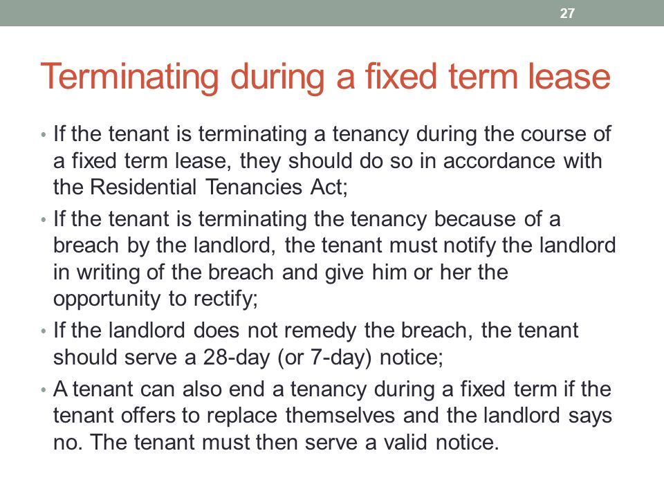 Terminating during a fixed term lease If the tenant is terminating a tenancy during the course of a fixed term lease, they should do so in accordance with the Residential Tenancies Act; If the tenant is terminating the tenancy because of a breach by the landlord, the tenant must notify the landlord in writing of the breach and give him or her the opportunity to rectify; If the landlord does not remedy the breach, the tenant should serve a 28-day (or 7-day) notice; A tenant can also end a tenancy during a fixed term if the tenant offers to replace themselves and the landlord says no.
